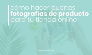 Cómo hacer buenas fotografías de producto para tu tienda online